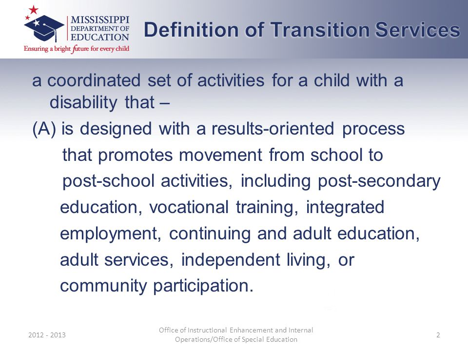 a coordinated set of activities for a child with a disability that – (A) is designed with a results-oriented process that promotes movement from school to post-school activities, including post-secondary education, vocational training, integrated employment, continuing and adult education, adult services, independent living, or community participation.