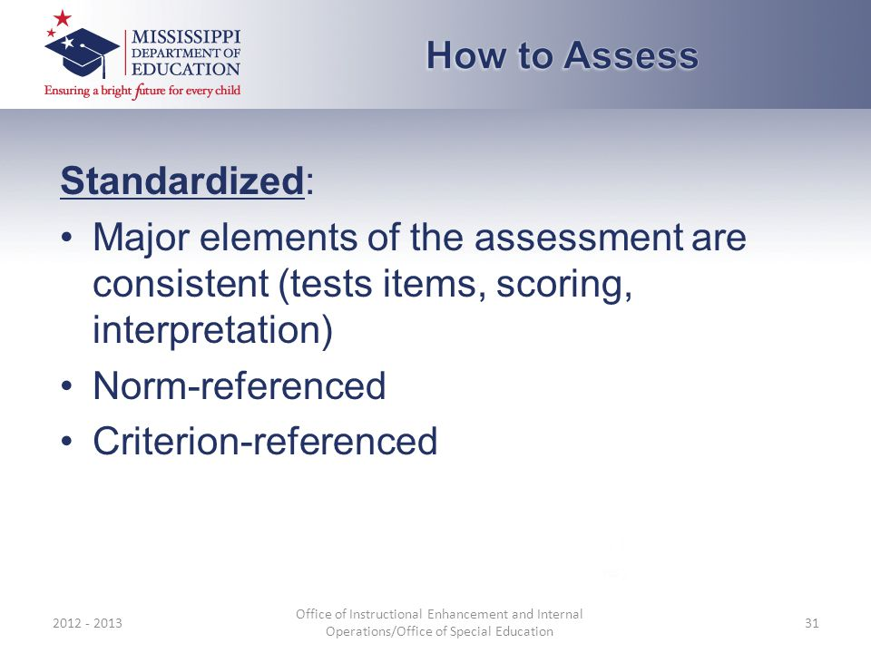 Standardized: Major elements of the assessment are consistent (tests items, scoring, interpretation) Norm-referenced Criterion-referenced 2012 - 2013 Office of Instructional Enhancement and Internal Operations/Office of Special Education 31