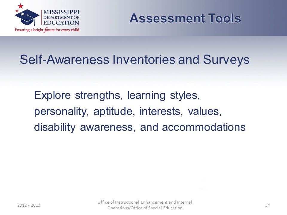 Self-Awareness Inventories and Surveys Explore strengths, learning styles, personality, aptitude, interests, values, disability awareness, and accommodations 2012 - 2013 Office of Instructional Enhancement and Internal Operations/Office of Special Education 34
