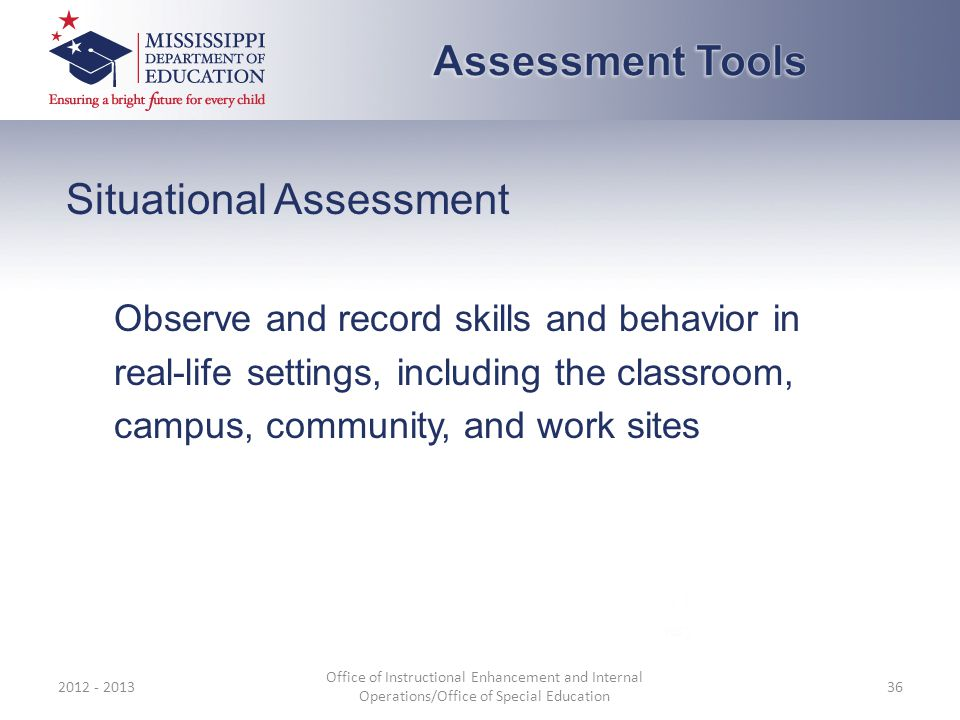 Situational Assessment Observe and record skills and behavior in real-life settings, including the classroom, campus, community, and work sites 2012 - 2013 Office of Instructional Enhancement and Internal Operations/Office of Special Education 36
