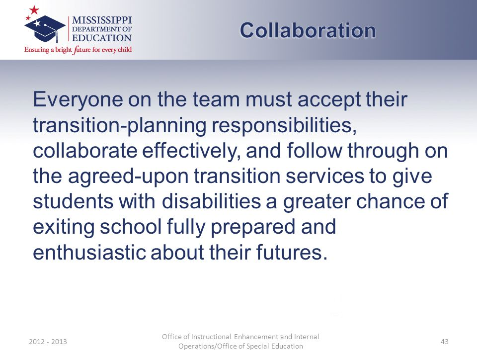 Everyone on the team must accept their transition-planning responsibilities, collaborate effectively, and follow through on the agreed-upon transition services to give students with disabilities a greater chance of exiting school fully prepared and enthusiastic about their futures.
