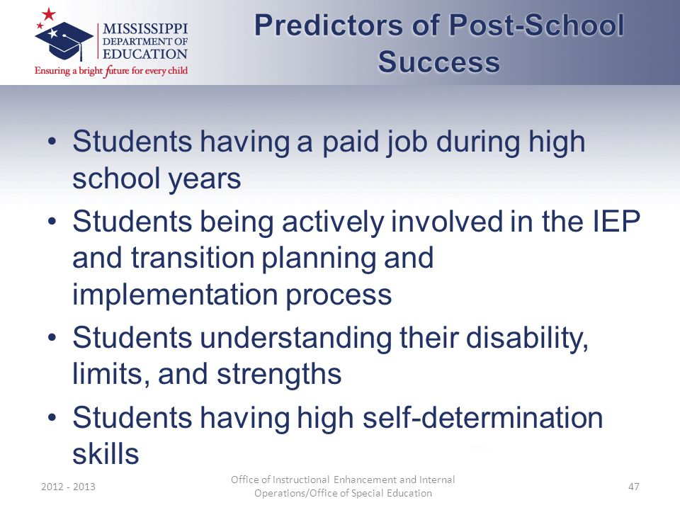 Students having a paid job during high school years Students being actively involved in the IEP and transition planning and implementation process Students understanding their disability, limits, and strengths Students having high self-determination skills 2012 - 2013 Office of Instructional Enhancement and Internal Operations/Office of Special Education 47
