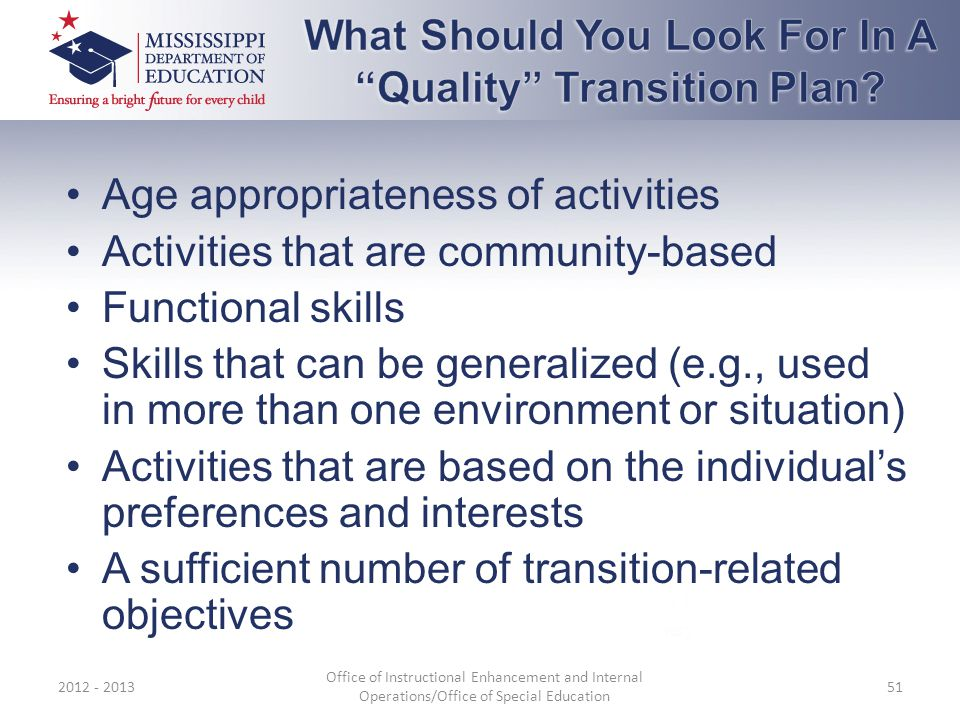 Age appropriateness of activities Activities that are community-based Functional skills Skills that can be generalized (e.g., used in more than one environment or situation) Activities that are based on the individual's preferences and interests A sufficient number of transition-related objectives 2012 - 2013 Office of Instructional Enhancement and Internal Operations/Office of Special Education 51