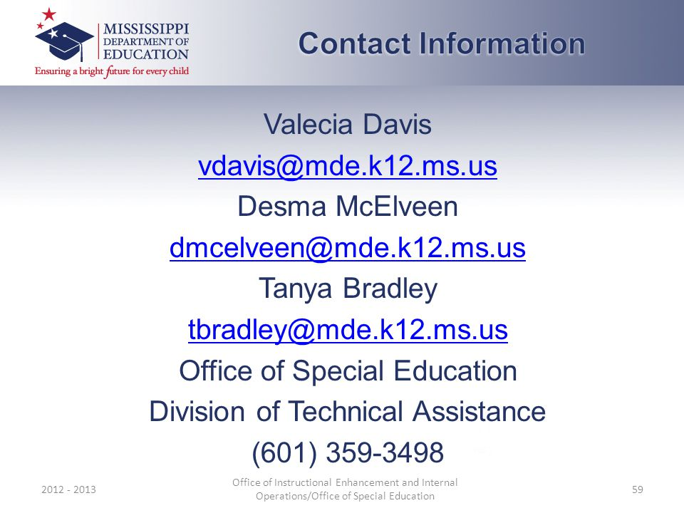 Valecia Davis vdavis@mde.k12.ms.us Desma McElveen dmcelveen@mde.k12.ms.us Tanya Bradley tbradley@mde.k12.ms.us Office of Special Education Division of Technical Assistance (601) 359-3498 2012 - 2013 Office of Instructional Enhancement and Internal Operations/Office of Special Education 59