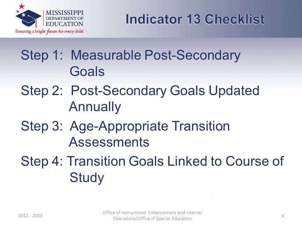 Step 1: Measurable Post-Secondary Goals Step 2: Post-Secondary Goals Updated Annually Step 3: Age-Appropriate Transition Assessments Step 4: Transition Goals Linked to Course of Study 2012 - 2013 Office of Instructional Enhancement and Internal Operations/Office of Special Education 6