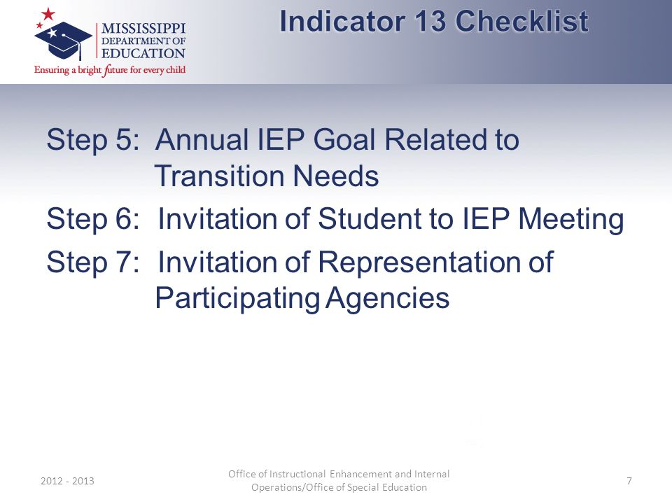 Step 5: Annual IEP Goal Related to Transition Needs Step 6: Invitation of Student to IEP Meeting Step 7: Invitation of Representation of Participating Agencies 2012 - 2013 Office of Instructional Enhancement and Internal Operations/Office of Special Education 7