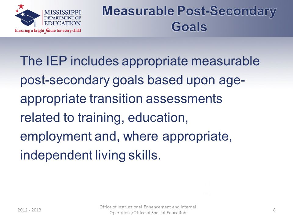 The IEP includes appropriate measurable post-secondary goals based upon age- appropriate transition assessments related to training, education, employment and, where appropriate, independent living skills.