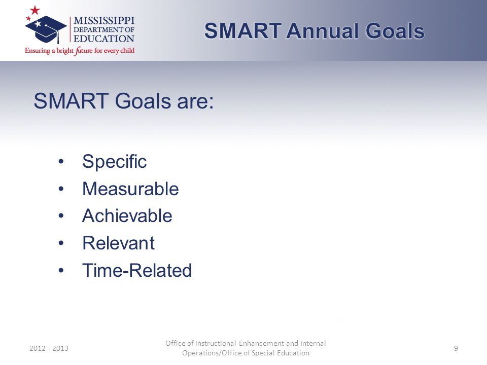 SMART Goals are: Specific Measurable Achievable Relevant Time-Related 2012 - 2013 Office of Instructional Enhancement and Internal Operations/Office of Special Education 9