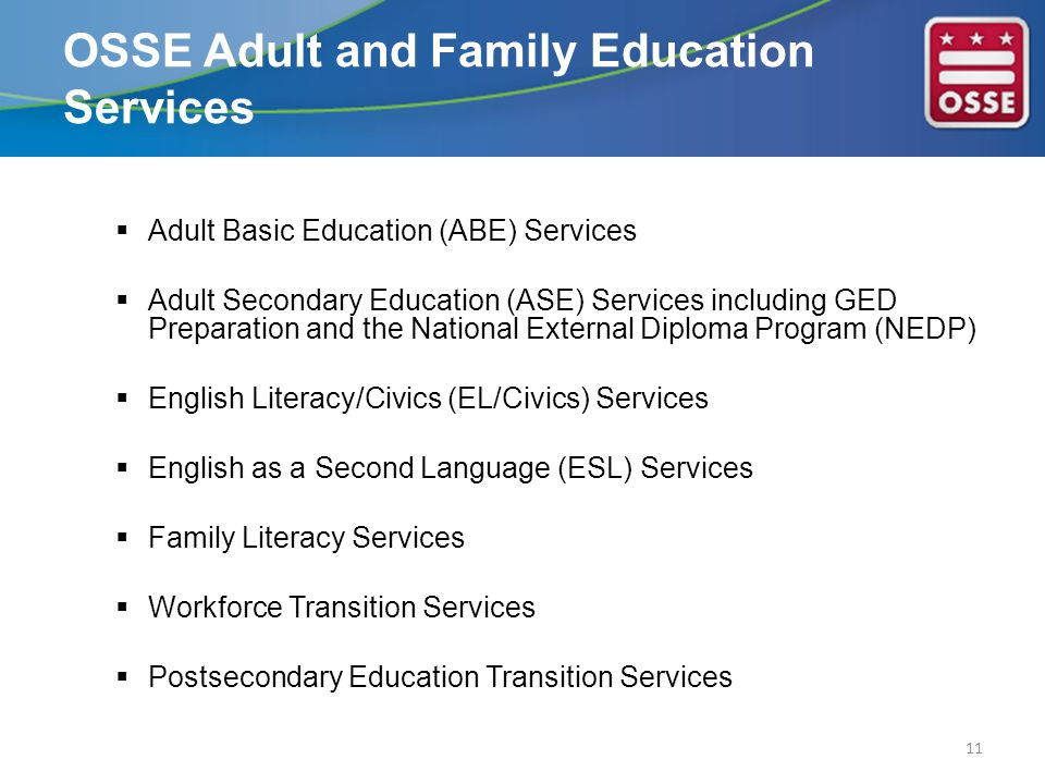  Adult Basic Education (ABE) Services  Adult Secondary Education (ASE) Services including GED Preparation and the National External Diploma Program (NEDP)  English Literacy/Civics (EL/Civics) Services  English as a Second Language (ESL) Services  Family Literacy Services  Workforce Transition Services  Postsecondary Education Transition Services 11 OSSE Adult and Family Education Services