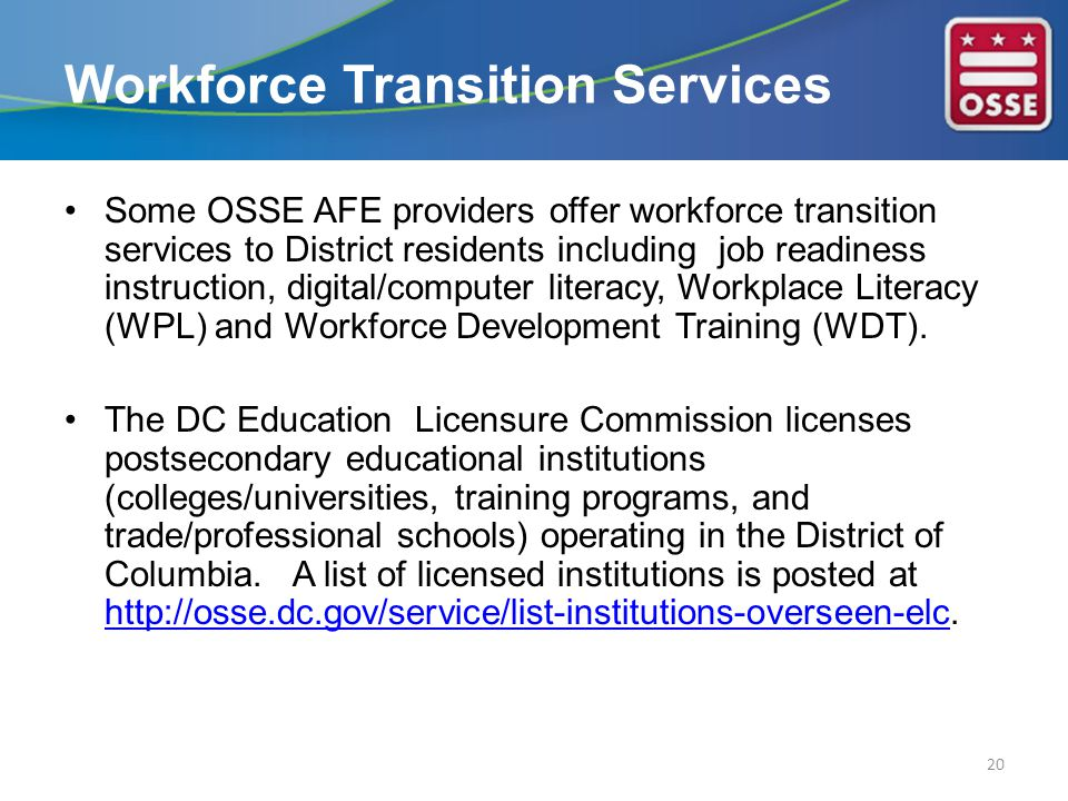 Some OSSE AFE providers offer workforce transition services to District residents including job readiness instruction, digital/computer literacy, Workplace Literacy (WPL) and Workforce Development Training (WDT).