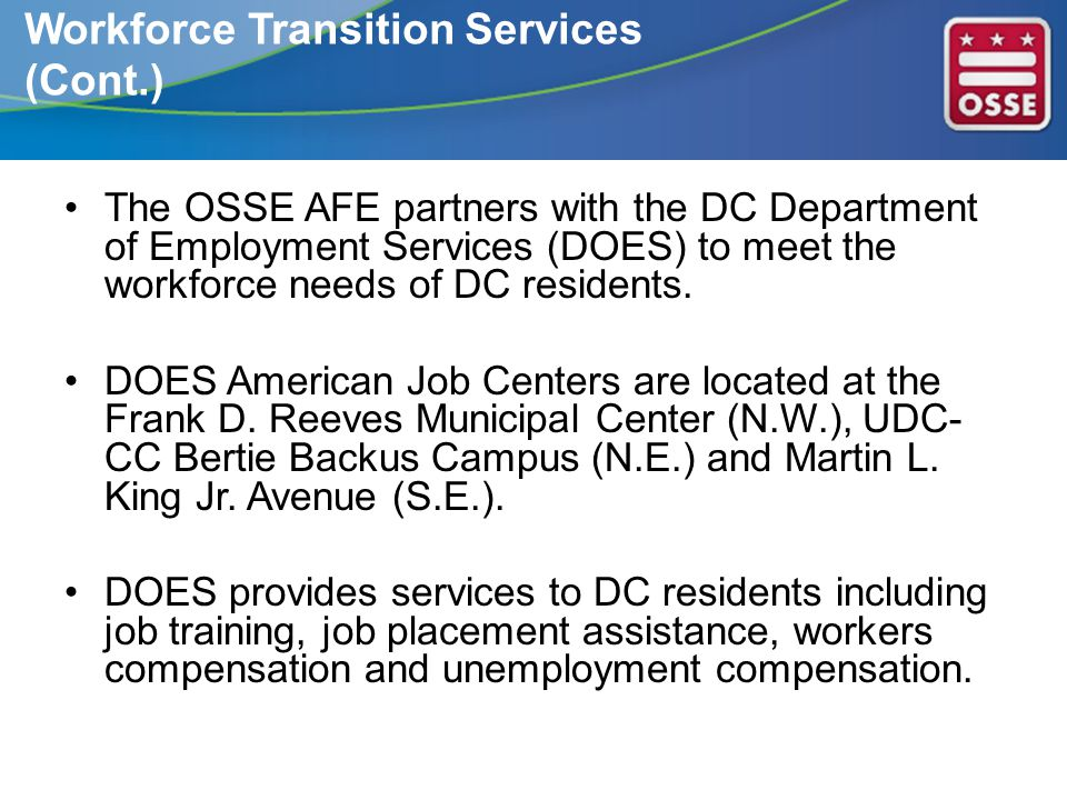 The OSSE AFE partners with the DC Department of Employment Services (DOES) to meet the workforce needs of DC residents. DOES American Job Centers are
