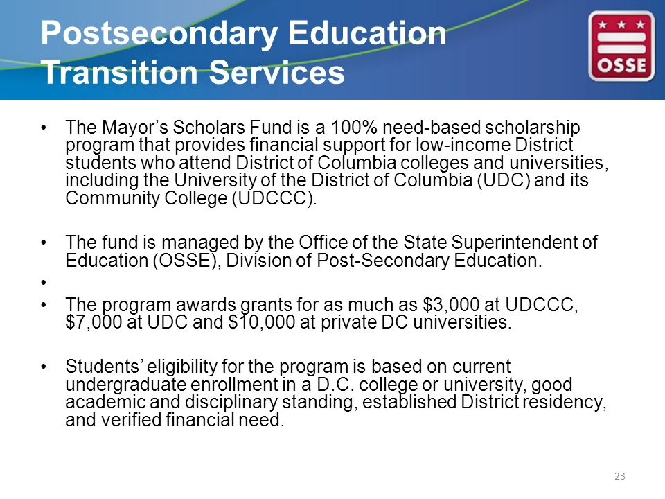 The Mayor's Scholars Fund is a 100% need-based scholarship program that provides financial support for low-income District students who attend District of Columbia colleges and universities, including the University of the District of Columbia (UDC) and its Community College (UDCCC).