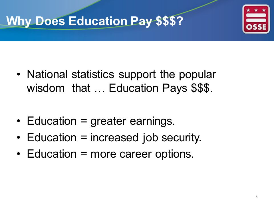 National statistics support the popular wisdom that … Education Pays $$$. Education = greater earnings. Education = increased job security. Education