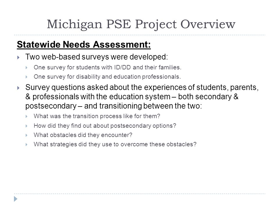 Michigan PSE Project Overview Statewide Needs Assessment:  Two web-based surveys were developed:  One survey for students with ID/DD and their families.