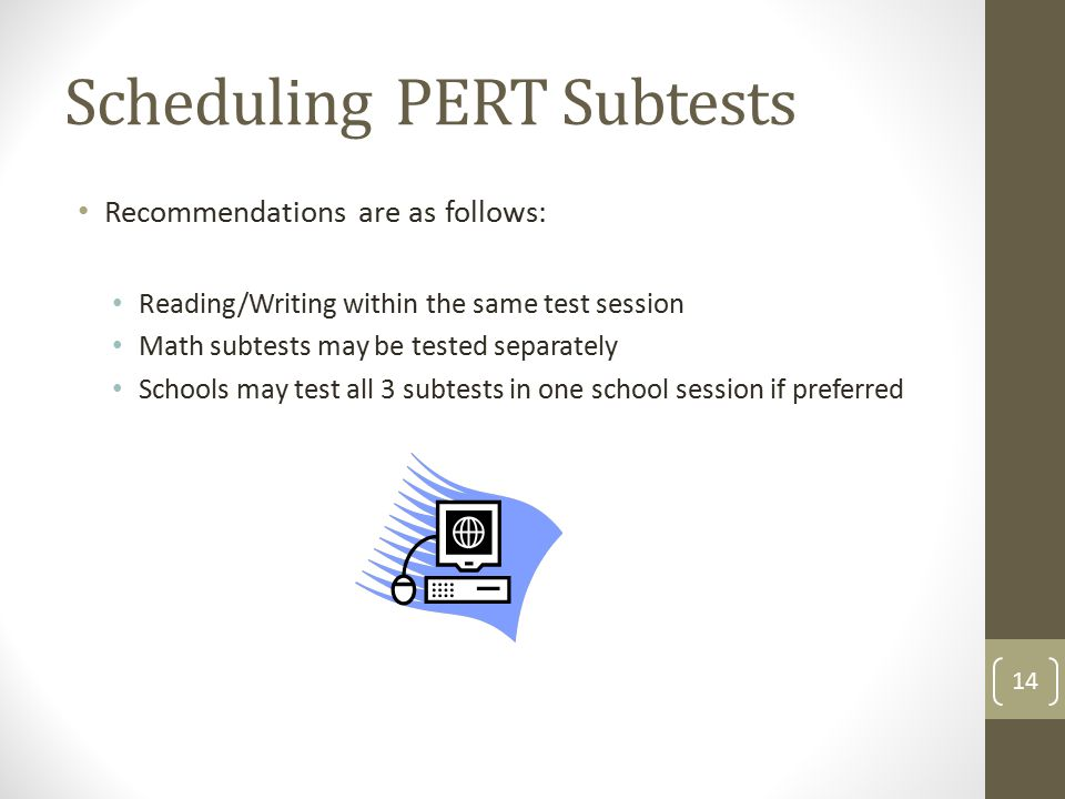 Scheduling PERT Subtests Recommendations are as follows: Reading/Writing within the same test session Math subtests may be tested separately Schools may test all 3 subtests in one school session if preferred 14