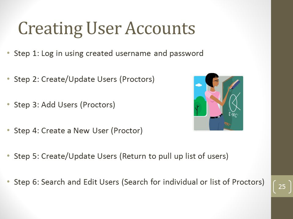 Creating User Accounts Step 1: Log in using created username and password Step 2: Create/Update Users (Proctors) Step 3: Add Users (Proctors) Step 4: Create a New User (Proctor) Step 5: Create/Update Users (Return to pull up list of users) Step 6: Search and Edit Users (Search for individual or list of Proctors) 25