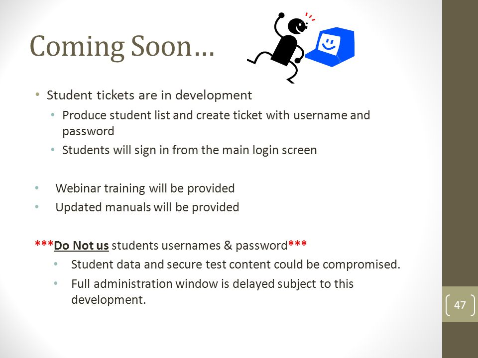 Coming Soon… Student tickets are in development Produce student list and create ticket with username and password Students will sign in from the main login screen Webinar training will be provided Updated manuals will be provided ***Do Not us students usernames & password*** Student data and secure test content could be compromised.