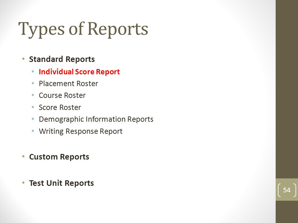 Types of Reports Standard Reports Individual Score Report Placement Roster Course Roster Score Roster Demographic Information Reports Writing Response Report Custom Reports Test Unit Reports 54