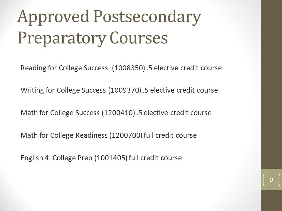 Approved Postsecondary Preparatory Courses Reading for College Success (1008350).5 elective credit course Writing for College Success (1009370).5 elective credit course Math for College Success (1200410).5 elective credit course Math for College Readiness (1200700) full credit course English 4: College Prep (1001405) full credit course 9
