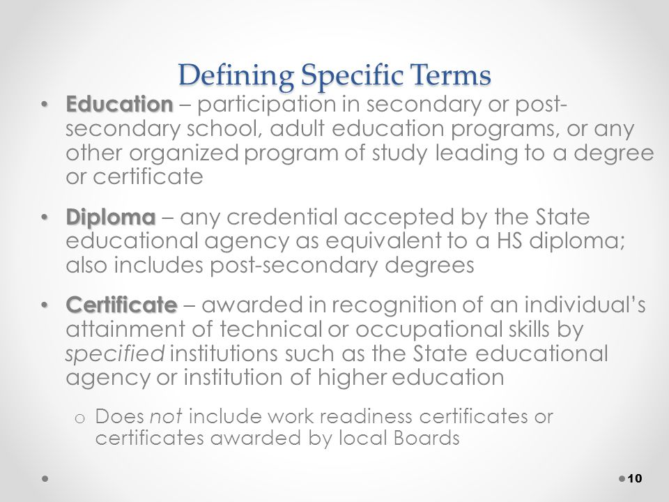 Defining Specific Terms Education Education – participation in secondary or post- secondary school, adult education programs, or any other organized program of study leading to a degree or certificate Diploma Diploma – any credential accepted by the State educational agency as equivalent to a HS diploma; also includes post-secondary degrees Certificate Certificate – awarded in recognition of an individual's attainment of technical or occupational skills by specified institutions such as the State educational agency or institution of higher education o Does not include work readiness certificates or certificates awarded by local Boards 10