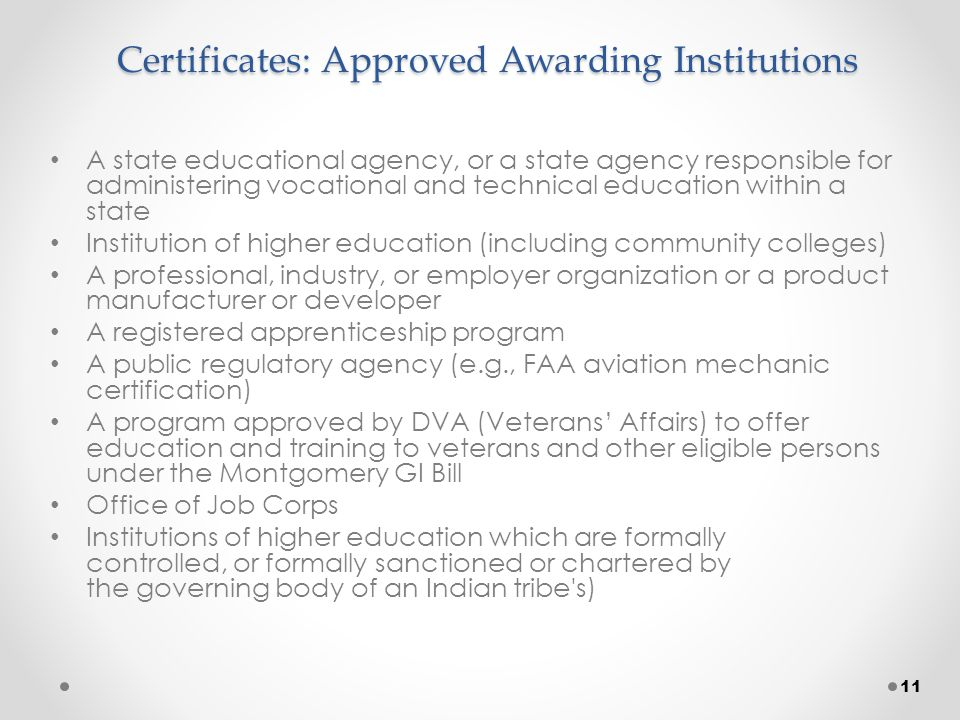 Certificates: Approved Awarding Institutions A state educational agency, or a state agency responsible for administering vocational and technical education within a state Institution of higher education (including community colleges) A professional, industry, or employer organization or a product manufacturer or developer A registered apprenticeship program A public regulatory agency (e.g., FAA aviation mechanic certification) A program approved by DVA (Veterans' Affairs) to offer education and training to veterans and other eligible persons under the Montgomery GI Bill Office of Job Corps Institutions of higher education which are formally controlled, or formally sanctioned or chartered by the governing body of an Indian tribe s) 11