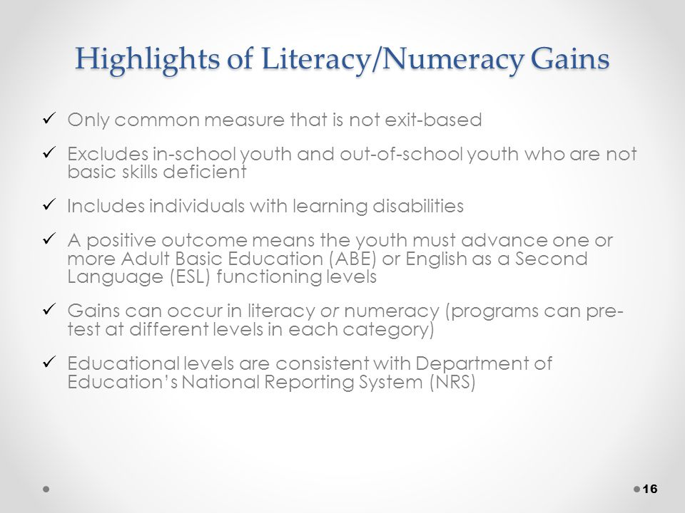 Highlights of Literacy/Numeracy Gains Only common measure that is not exit-based Excludes in-school youth and out-of-school youth who are not basic skills deficient Includes individuals with learning disabilities A positive outcome means the youth must advance one or more Adult Basic Education (ABE) or English as a Second Language (ESL) functioning levels Gains can occur in literacy or numeracy (programs can pre- test at different levels in each category) Educational levels are consistent with Department of Education's National Reporting System (NRS) 16
