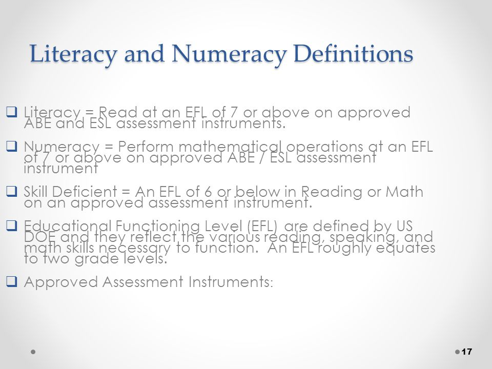 17 Literacy and Numeracy Definitions  Literacy = Read at an EFL of 7 or above on approved ABE and ESL assessment instruments.