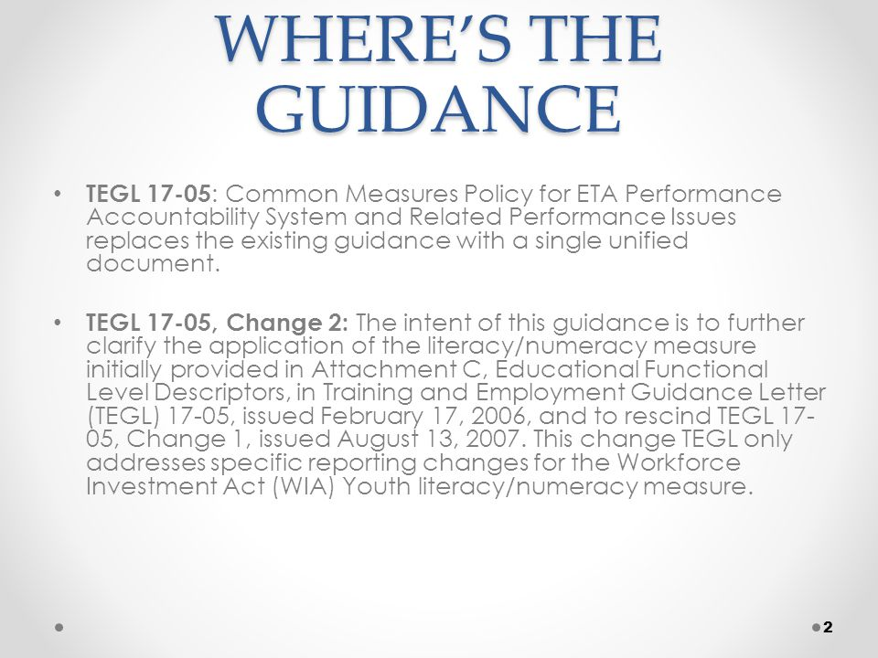 Gap in Service Final common measures policy uses gap in service as opposed to the former planned gap Three allowable circumstances, where the condition exists for at least 90 days 1.Delay before beginning of training 2.Health/medical condition of participant/family member 3.Temporary move from the area that prevents participation Gaps in service should be <180 days (from date of last service), although a subsequent gap could be initiated as necessary All gaps must be documented and are subject to audit 33