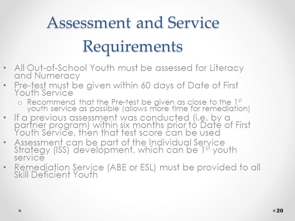 20 Assessment and Service Requirements All Out-of-School Youth must be assessed for Literacy and Numeracy Pre-test must be given within 60 days of Date of First Youth Service o Recommend that the Pre-test be given as close to the 1 st youth service as possible (allows more time for remediation) If a previous assessment was conducted (i.e.