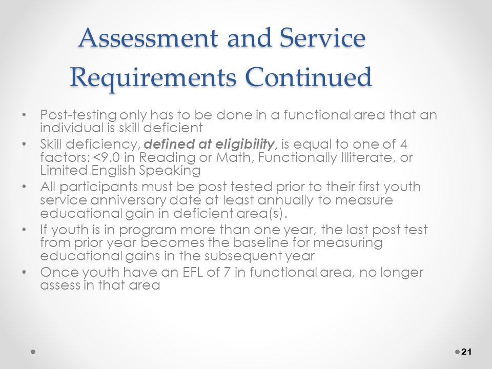 21 Assessment and Service Requirements Continued Post-testing only has to be done in a functional area that an individual is skill deficient Skill deficiency, defined at eligibility, is equal to one of 4 factors: <9.0 in Reading or Math, Functionally Illiterate, or Limited English Speaking All participants must be post tested prior to their first youth service anniversary date at least annually to measure educational gain in deficient area(s).