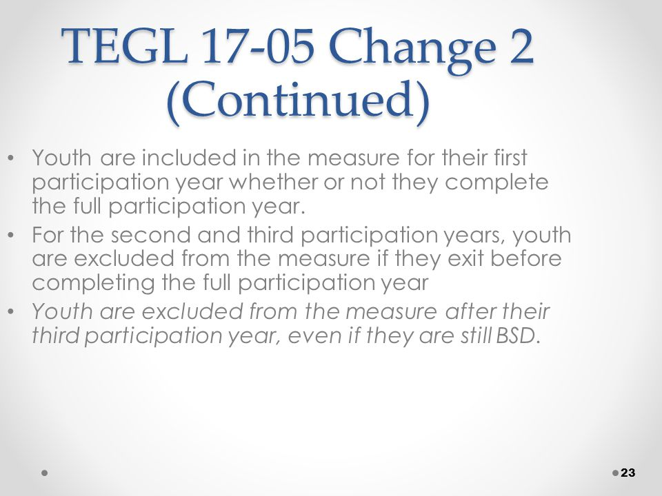 23 TEGL 17-05 Change 2 (Continued) Youth are included in the measure for their first participation year whether or not they complete the full participation year.