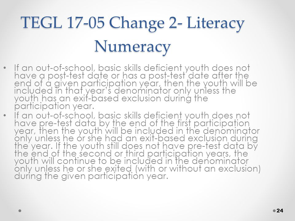 24 TEGL 17-05 Change 2- Literacy Numeracy If an out-of-school, basic skills deficient youth does not have a post-test date or has a post-test date after the end of a given participation year, then the youth will be included in that year's denominator only unless the youth has an exit-based exclusion during the participation year.