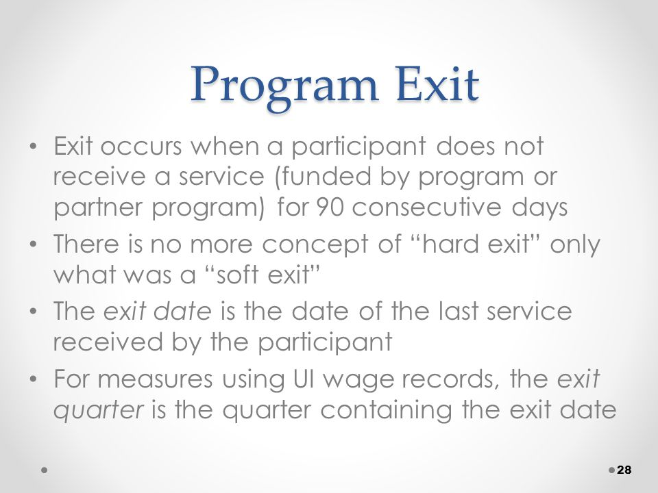 Program Exit Exit occurs when a participant does not receive a service (funded by program or partner program) for 90 consecutive days There is no more concept of hard exit only what was a soft exit The exit date is the date of the last service received by the participant For measures using UI wage records, the exit quarter is the quarter containing the exit date 28