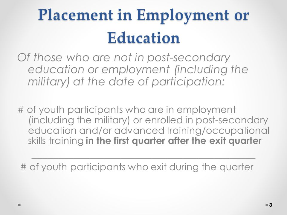 Placement in Employment or Education Of those who are not in post-secondary education or employment (including the military) at the date of participation: # of youth participants who are in employment (including the military) or enrolled in post-secondary education and/or advanced training/occupational skills training in the first quarter after the exit quarter ___________________________________________ # of youth participants who exit during the quarter 3