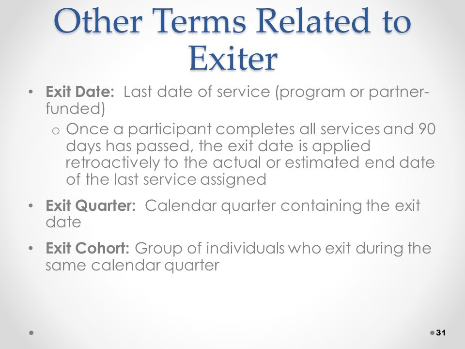 Other Terms Related to Exiter Exit Date: Last date of service (program or partner- funded) o Once a participant completes all services and 90 days has passed, the exit date is applied retroactively to the actual or estimated end date of the last service assigned Exit Quarter: Calendar quarter containing the exit date Exit Cohort: Group of individuals who exit during the same calendar quarter 31