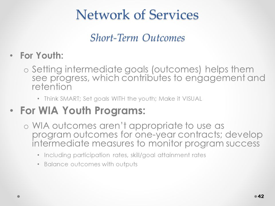 Network of Services Short-Term Outcomes For Youth: o Setting intermediate goals (outcomes) helps them see progress, which contributes to engagement and retention Think SMART; Set goals WITH the youth; Make it VISUAL For WIA Youth Programs: o WIA outcomes aren't appropriate to use as program outcomes for one-year contracts; develop intermediate measures to monitor program success Including participation rates, skill/goal attainment rates Balance outcomes with outputs 42
