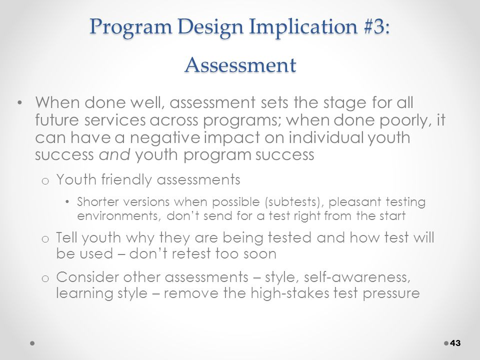 Program Design Implication #3: Assessment When done well, assessment sets the stage for all future services across programs; when done poorly, it can have a negative impact on individual youth success and youth program success o Youth friendly assessments Shorter versions when possible (subtests), pleasant testing environments, don't send for a test right from the start o Tell youth why they are being tested and how test will be used – don't retest too soon o Consider other assessments – style, self-awareness, learning style – remove the high-stakes test pressure 43