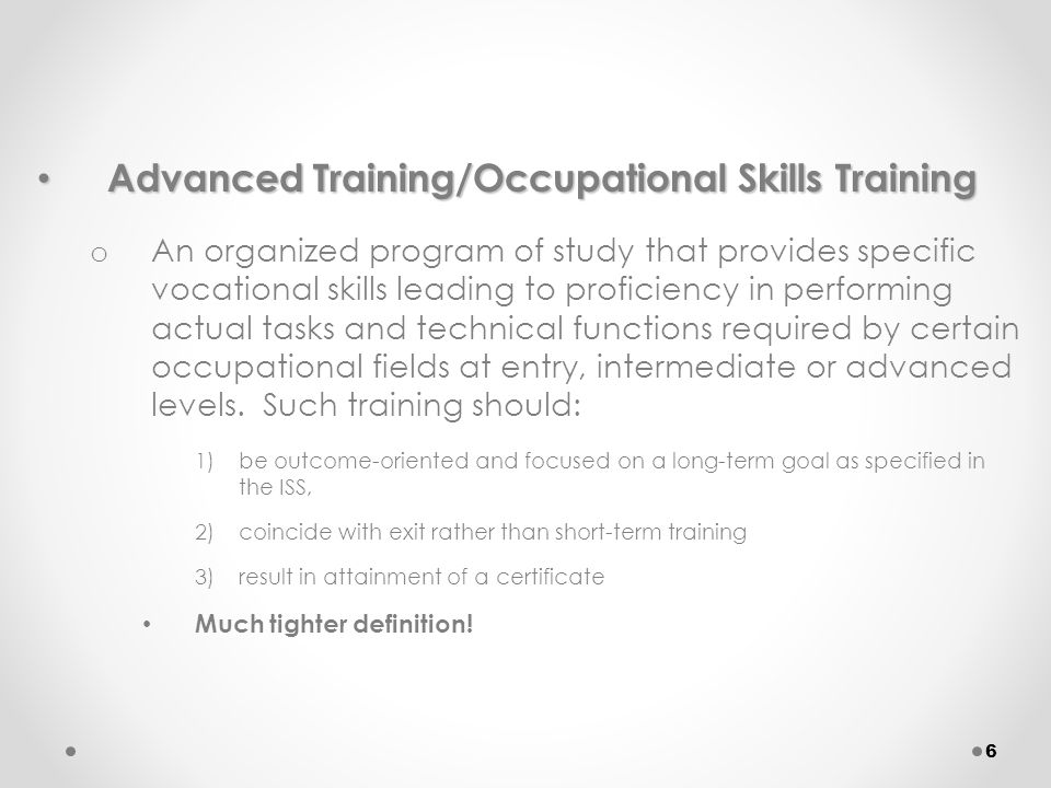 Advanced Training/Occupational Skills Training Advanced Training/Occupational Skills Training o An organized program of study that provides specific vocational skills leading to proficiency in performing actual tasks and technical functions required by certain occupational fields at entry, intermediate or advanced levels.