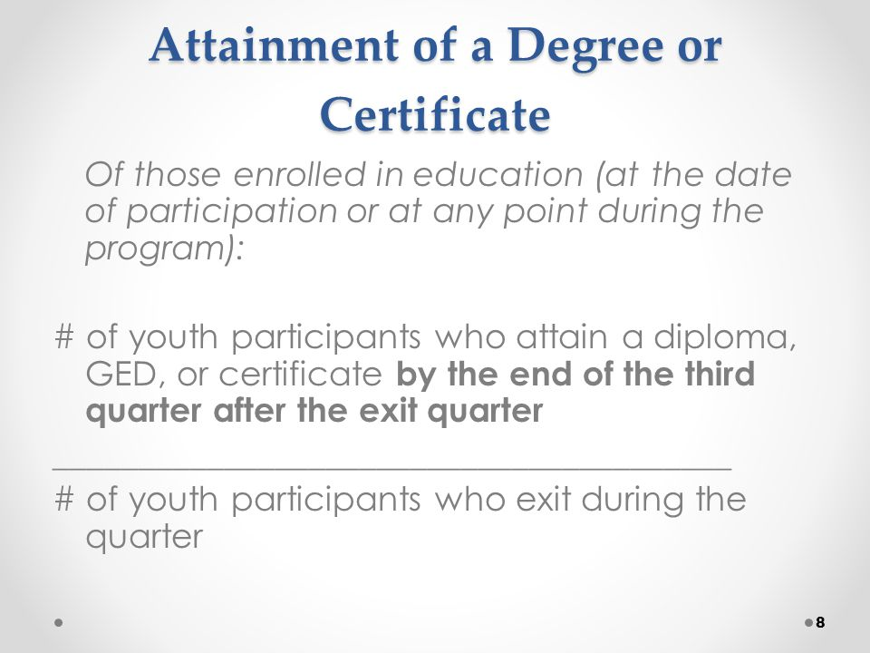 Highlights of Youth Attainment of Degree or Certificate Youth in secondary school at exit are included, which is consistent with ETA's vision to ensure youth successfully complete their secondary education Diplomas, GEDs or certificates can be obtained during participation or at any point by the end of the 3 rd quarter after exit Work readiness certificates will not be accepted for this measure Consistent with ETA's youth vision's demand driven approach to ensure training consistent with employer needs 9