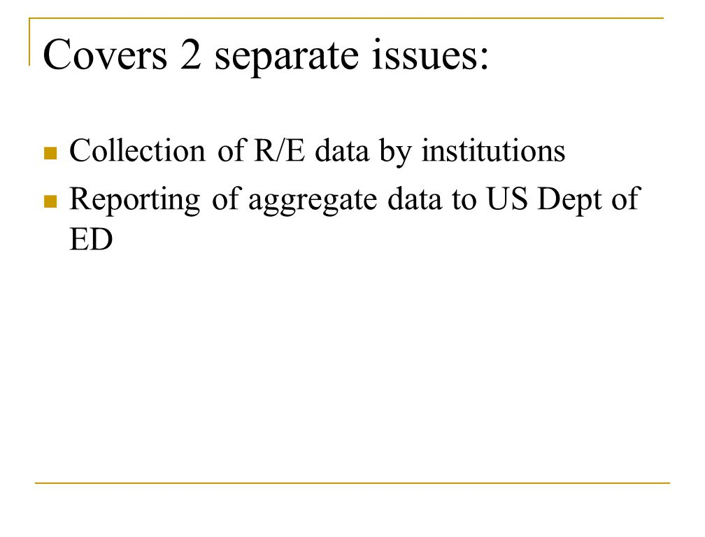 Covers 2 separate issues: Collection of R/E data by institutions Reporting of aggregate data to US Dept of ED