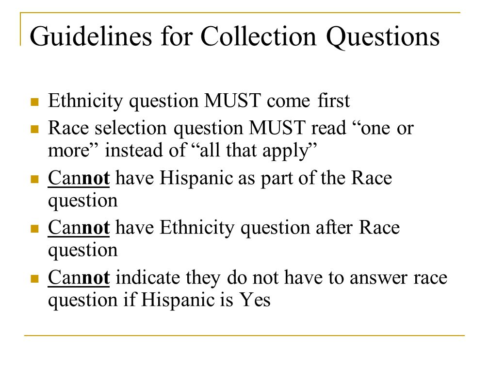 Guidelines for Collection Questions Ethnicity question MUST come first Race selection question MUST read one or more instead of all that apply Cannot have Hispanic as part of the Race question Cannot have Ethnicity question after Race question Cannot indicate they do not have to answer race question if Hispanic is Yes