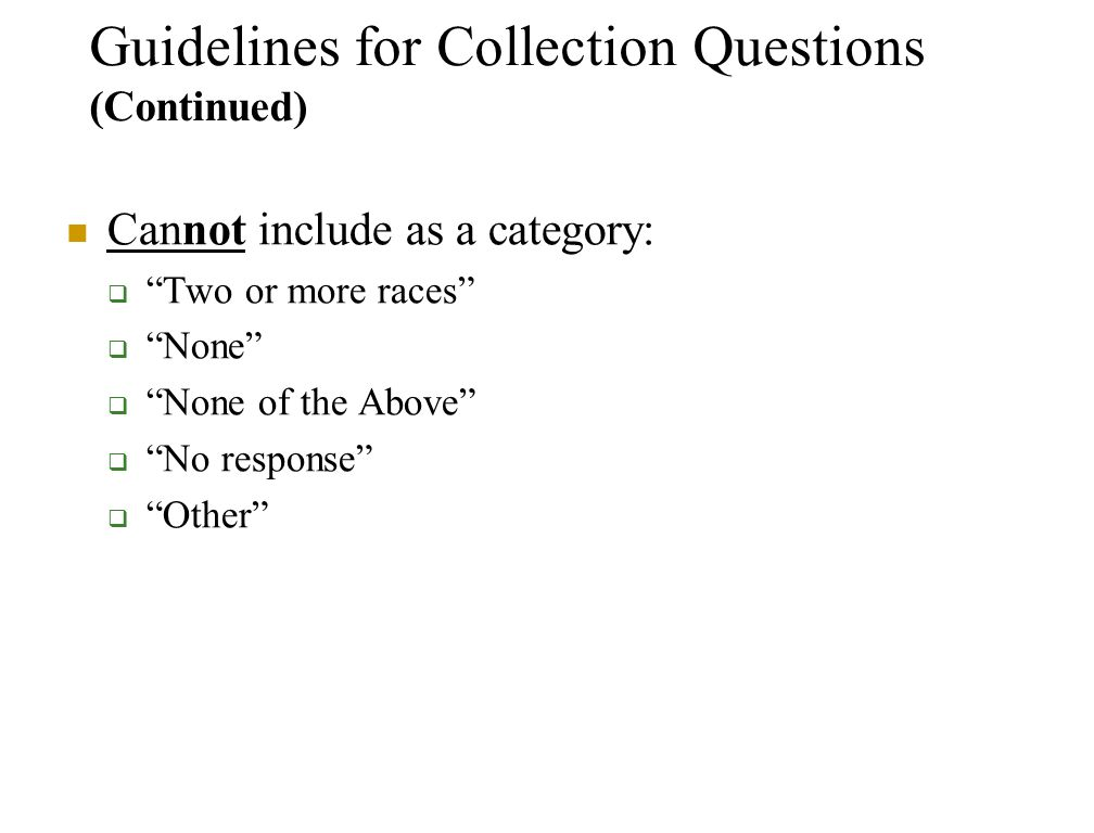 Guidelines for Collection Questions (Continued) Cannot include as a category:  Two or more races  None  None of the Above  No response  Other