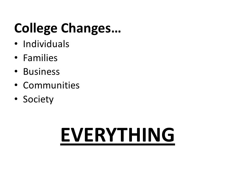 College Changes… Individuals Families Business Communities Society EVERYTHING