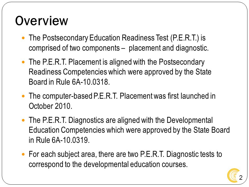 2 Overview The Postsecondary Education Readiness Test (P.E.R.T.) is comprised of two components – placement and diagnostic. The P.E.R.T. Placement is