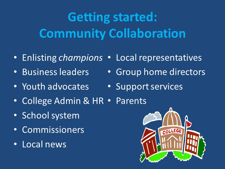 Getting started: Community Collaboration Enlisting champions Business leaders Youth advocates College Admin & HR School system Commissioners Local new