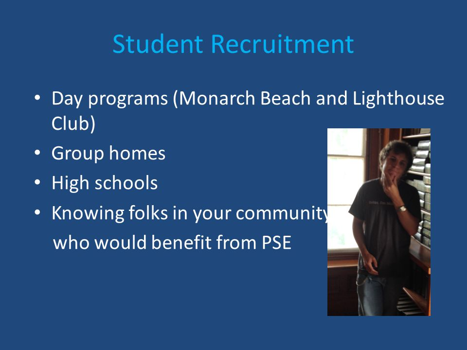 Student Recruitment Day programs (Monarch Beach and Lighthouse Club) Group homes High schools Knowing folks in your community in the who would benefit