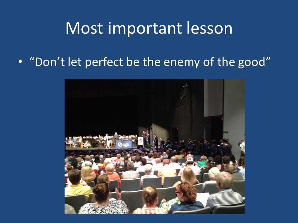 """Most important lesson """"Don't let perfect be the enemy of the good"""""""