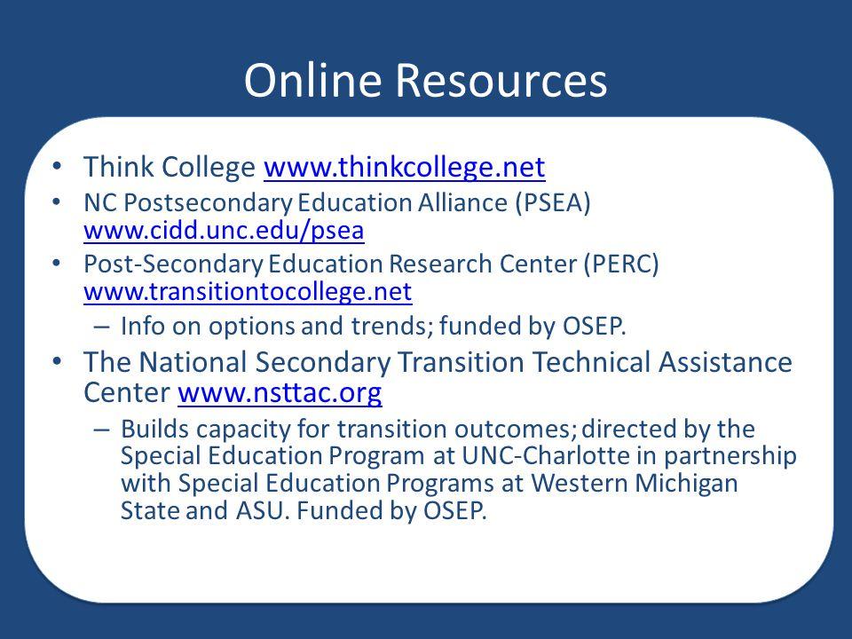 Online Resources Think College www.thinkcollege.netwww.thinkcollege.net NC Postsecondary Education Alliance (PSEA) www.cidd.unc.edu/psea www.cidd.unc.