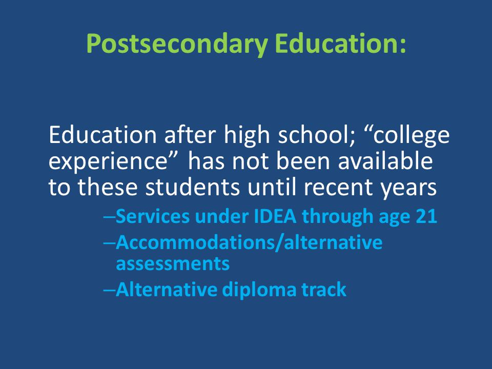 """Postsecondary Education: Education after high school; """"college experience"""" has not been available to these students until recent years – Services unde"""