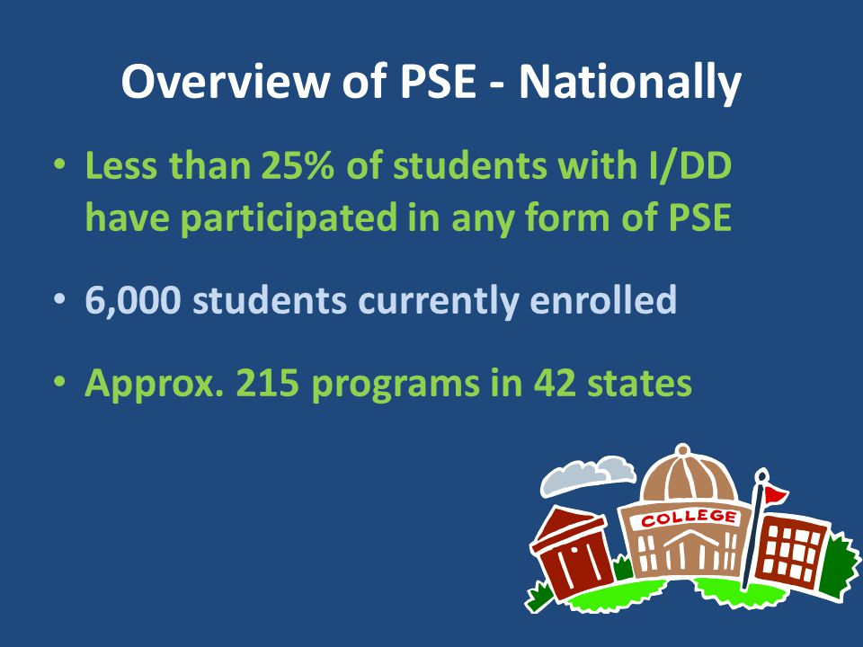 Overview of PSE - Nationally Less than 25% of students with I/DD have participated in any form of PSE 6,000 students currently enrolled Approx. 215 pr
